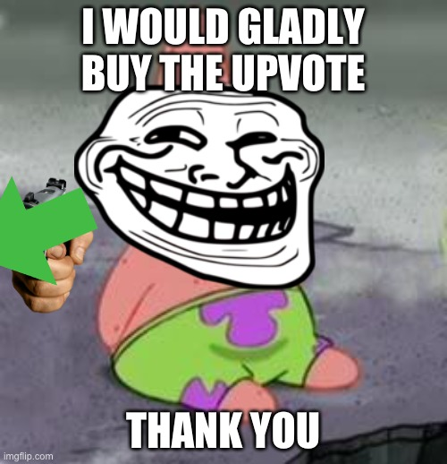 Suprised Patrick | I WOULD GLADLY BUY THE UPVOTE THANK YOU | image tagged in suprised patrick | made w/ Imgflip meme maker