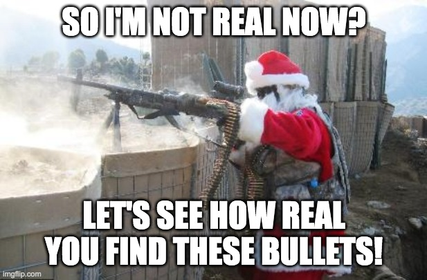 Hohoho Meme | SO I'M NOT REAL NOW? LET'S SEE HOW REAL YOU FIND THESE BULLETS! | image tagged in memes,hohoho | made w/ Imgflip meme maker