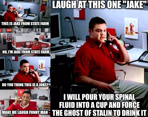 "JAKEWAR |  LAUGH AT THIS ONE ""JAKE""; THIS IS JAKE FROM STATE FARM; NO, I'M JAKE FROM STATE FARM; DO YOU THINK THIS IS A JOKE? I WILL POUR YOUR SPINAL FLUID INTO A CUP AND FORCE THE GHOST OF STALIN TO DRINK IT; MAKE ME LAUGH FUNNY MAN 