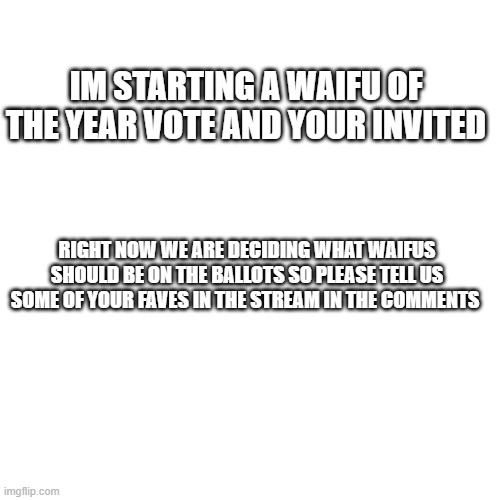 Blank Transparent Square |  IM STARTING A WAIFU OF THE YEAR VOTE AND YOUR INVITED; RIGHT NOW WE ARE DECIDING WHAT WAIFUS SHOULD BE ON THE BALLOTS SO PLEASE TELL US SOME OF YOUR FAVES IN THE STREAM IN THE COMMENTS | image tagged in memes,blank transparent square | made w/ Imgflip meme maker