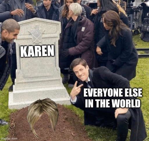 Good bye Karen |  KAREN; EVERYONE ELSE IN THE WORLD | image tagged in grant gustin over grave | made w/ Imgflip meme maker