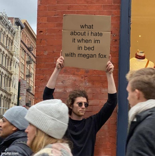 Guy Holding Cardboard Sign Meme | what about i hate it when im in bed with megan fox | image tagged in memes,guy holding cardboard sign | made w/ Imgflip meme maker
