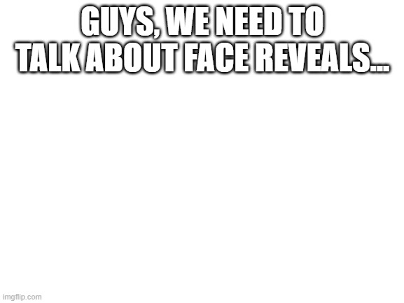 Check the comments section. |  GUYS, WE NEED TO TALK ABOUT FACE REVEALS... | image tagged in blank white template,face reveal | made w/ Imgflip meme maker