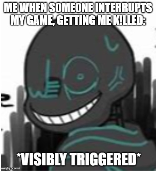 *Visibly Triggered* |  ME WHEN SOMEONE INTERRUPTS MY GAME, GETTING ME K!LLED: | image tagged in visibly triggered nightmare | made w/ Imgflip meme maker