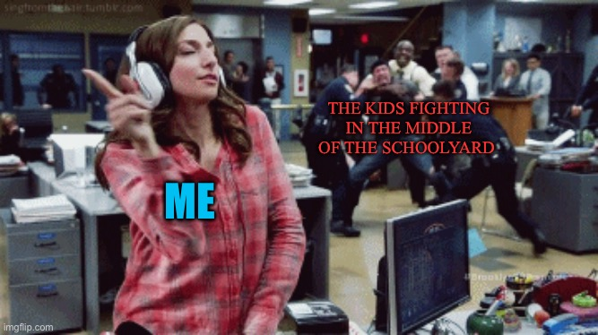 Once these 2 boys got up in the middle of class, walked to the front of the room and then started hitting each other |  THE KIDS FIGHTING IN THE MIDDLE OF THE SCHOOLYARD; ME | image tagged in brooklyn nine nine,gina,gina linetti,fight | made w/ Imgflip meme maker