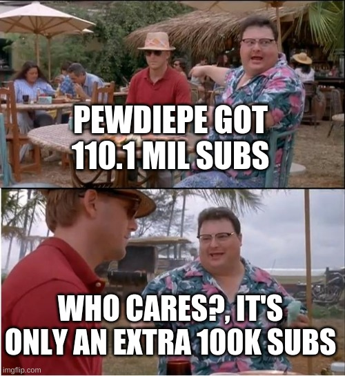 when pewdiepie gets 100k subs |  PEWDIEPE GOT 110.1 MIL SUBS; WHO CARES?, IT'S ONLY AN EXTRA 100K SUBS | image tagged in memes,see nobody cares,pewdiepie,subscribe,youtube | made w/ Imgflip meme maker
