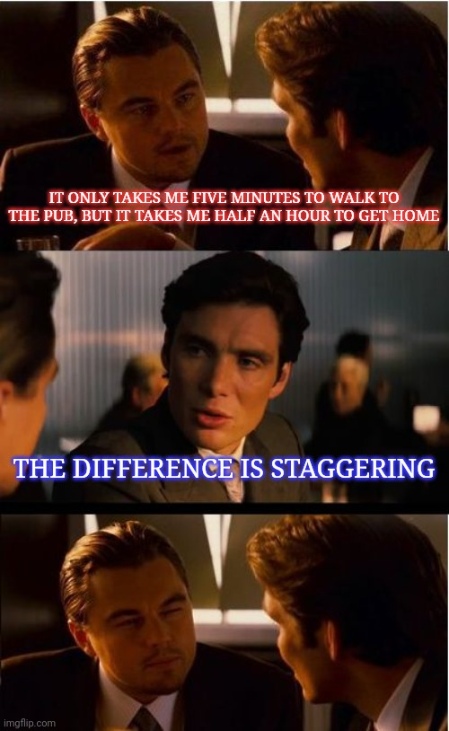 Ta dum |  IT ONLY TAKES ME FIVE MINUTES TO WALK TO THE PUB, BUT IT TAKES ME HALF AN HOUR TO GET HOME; THE DIFFERENCE IS STAGGERING | image tagged in inception,pub,drinking,walking,jokes,funny memes | made w/ Imgflip meme maker