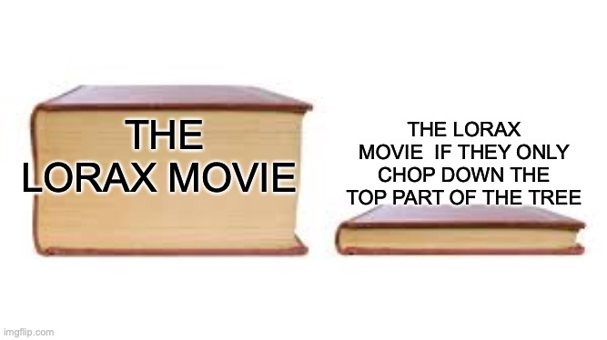im kinda late for this |  THE LORAX MOVIE  IF THEY ONLY CHOP DOWN THE TOP PART OF THE TREE; THE LORAX MOVIE | image tagged in big book small book,memes | made w/ Imgflip meme maker