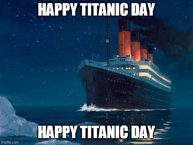 titanic |  HAPPY TITANIC DAY; HAPPY TITANIC DAY | image tagged in titanic,memes,1912,april | made w/ Imgflip meme maker