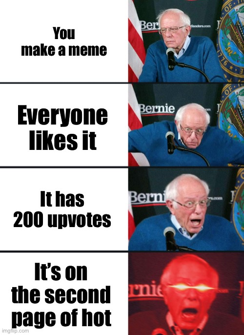 Bernie Sanders reaction (nuked) |  You make a meme; Everyone likes it; It has 200 upvotes; It's on the second page of hot | image tagged in bernie sanders reaction nuked | made w/ Imgflip meme maker