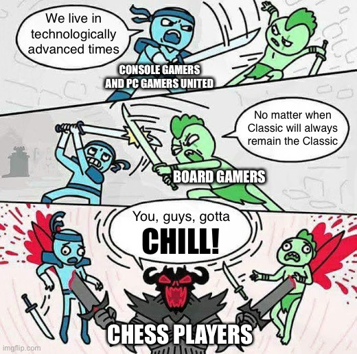 Games Are Games 2: Judgement Day |  We live in technologically advanced times; CONSOLE GAMERS AND PC GAMERS UNITED; No matter when Classic will always remain the Classic; BOARD GAMERS; You, guys, gotta; CHILL! CHESS PLAYERS | image tagged in gaming,entertainment,why not all,games,funny memes,fun | made w/ Imgflip meme maker