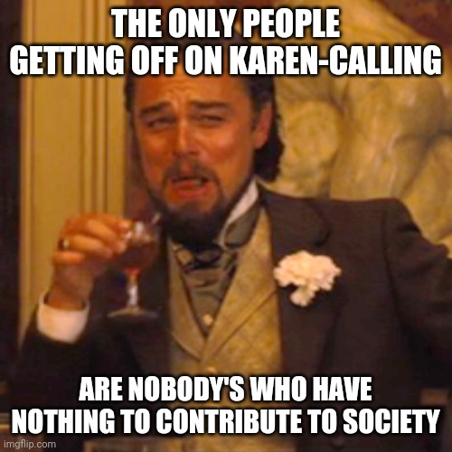 Change your own small mind |  THE ONLY PEOPLE GETTING OFF ON KAREN-CALLING; ARE NOBODY'S WHO HAVE NOTHING TO CONTRIBUTE TO SOCIETY | image tagged in memes,laughing leo,karen,dumbass,loser,losers | made w/ Imgflip meme maker