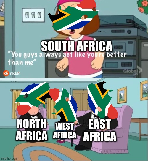 Africa |  SOUTH AFRICA; EAST AFRICA; NORTH AFRICA; WEST AFRICA | image tagged in you guys always act like you're better than me,africa,memes,oh wow are you actually reading these tags | made w/ Imgflip meme maker