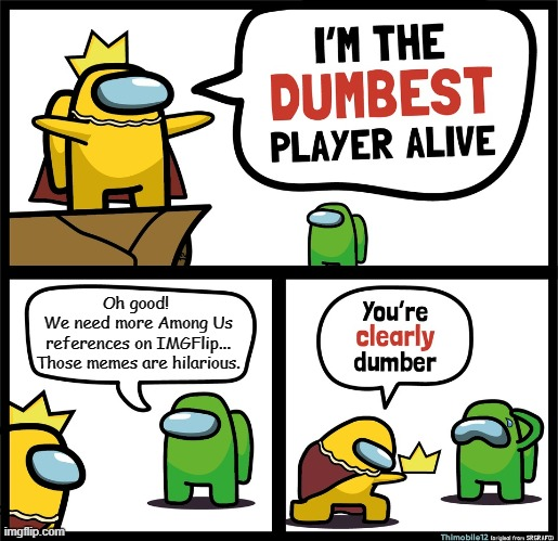 Among Us dumbest player |  Oh good!  We need more Among Us references on IMGFlip... Those memes are hilarious. | image tagged in among us dumbest player | made w/ Imgflip meme maker