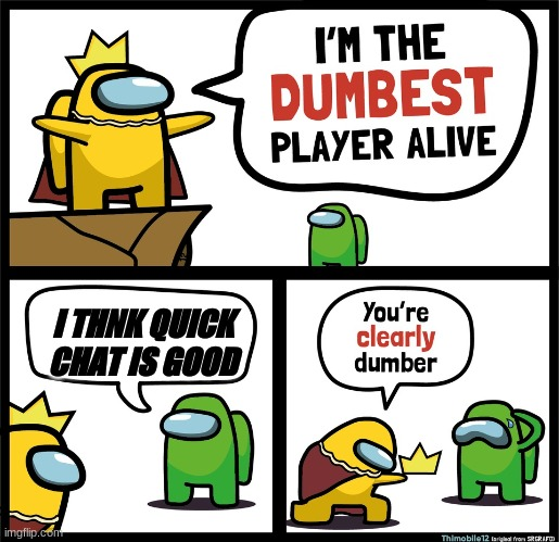 Among Us dumbest player |  I THNK QUICK CHAT IS GOOD | image tagged in among us dumbest player | made w/ Imgflip meme maker