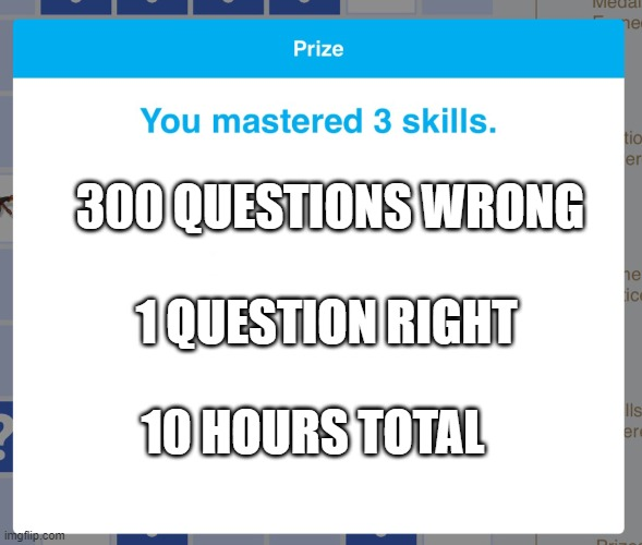 Prize IXL |  300 QUESTIONS WRONG; 1 QUESTION RIGHT; 10 HOURS TOTAL | image tagged in prize ixl | made w/ Imgflip meme maker