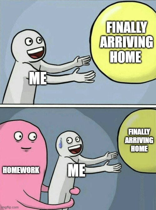 Running Away Balloon |  FINALLY ARRIVING HOME; ME; FINALLY ARRIVING HOME; HOMEWORK; ME | image tagged in memes,running away balloon | made w/ Imgflip meme maker