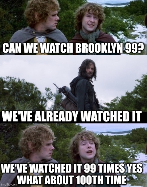 BA DA BABADAAAA |  CAN WE WATCH BROOKLYN 99? WE'VE ALREADY WATCHED IT; WE'VE WATCHED IT 99 TIMES YES WHAT ABOUT 100TH TIME | image tagged in pippin second breakfast,lord of the rings,brooklyn 99 rocks | made w/ Imgflip meme maker