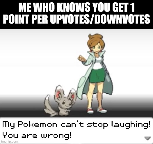 My Pokemon can't stop laughing! You are wrong! | ME WHO KNOWS YOU GET 1 POINT PER UPVOTES/DOWNVOTES | image tagged in my pokemon can't stop laughing you are wrong | made w/ Imgflip meme maker