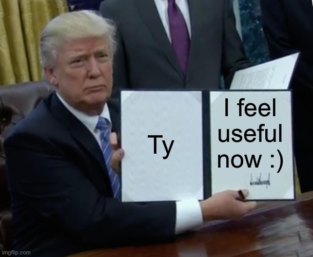Trump Bill Signing Meme | Ty I feel useful now :) | image tagged in memes,trump bill signing | made w/ Imgflip meme maker