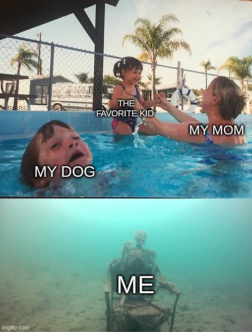 Mother Ignoring Kid Drowning In A Pool |  THE FAVORITE KID; MY MOM; MY DOG; ME | image tagged in mother ignoring kid drowning in a pool | made w/ Imgflip meme maker