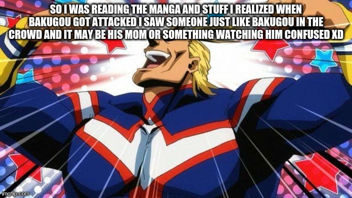 My Hero Academia All-Might |  SO I WAS READING THE MANGA AND STUFF I REALIZED WHEN BAKUGOU GOT ATTACKED I SAW SOMEONE JUST LIKE BAKUGOU IN THE CROWD AND IT MAY BE HIS MOM OR SOMETHING WATCHING HIM CONFUSED XD | image tagged in my hero academia all-might | made w/ Imgflip meme maker