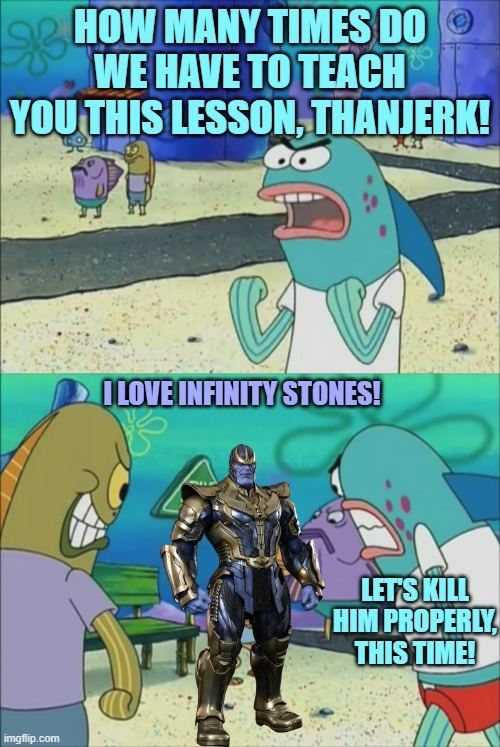 Bikini Bottom Citizens vs Thanos |  HOW MANY TIMES DO WE HAVE TO TEACH YOU THIS LESSON, THANJERK! I LOVE INFINITY STONES! LET'S KILL HIM PROPERLY, THIS TIME! | image tagged in how many times do we have to teach you this lesson,thanos,spongebob,marvel cinematic universe,infinity gauntlet | made w/ Imgflip meme maker