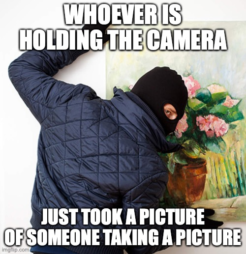 smh |  WHOEVER IS HOLDING THE CAMERA; JUST TOOK A PICTURE OF SOMEONE TAKING A PICTURE | image tagged in thief,art,memes,good memes,funny memes,best memes | made w/ Imgflip meme maker