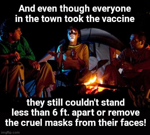 The horror story our grandkids will tell |  And even though everyone in the town took the vaccine; they still couldn't stand less than 6 ft. apart or remove the cruel masks from their faces! | image tagged in scary campfire story,coronavirus,vaccine,authoritarian hypocrisy,government lies,pseudoscience | made w/ Imgflip meme maker