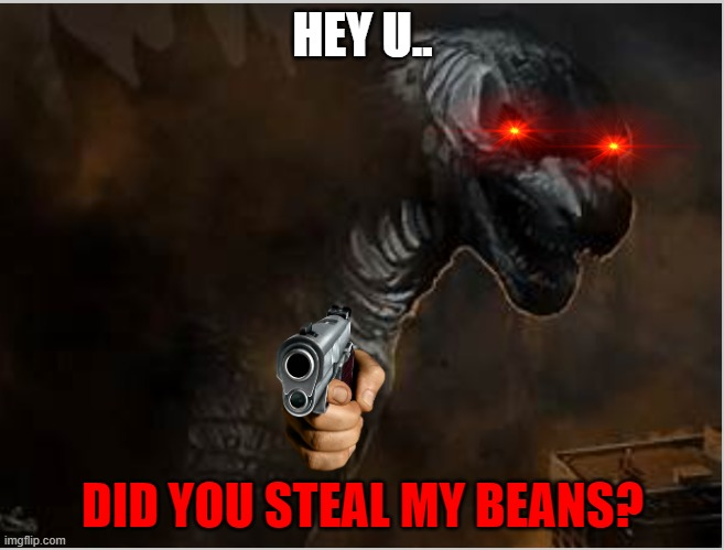 Turbomex annoucment |  HEY U.. DID YOU STEAL MY BEANS? | image tagged in godzilla,red eyes,guns,beans | made w/ Imgflip meme maker
