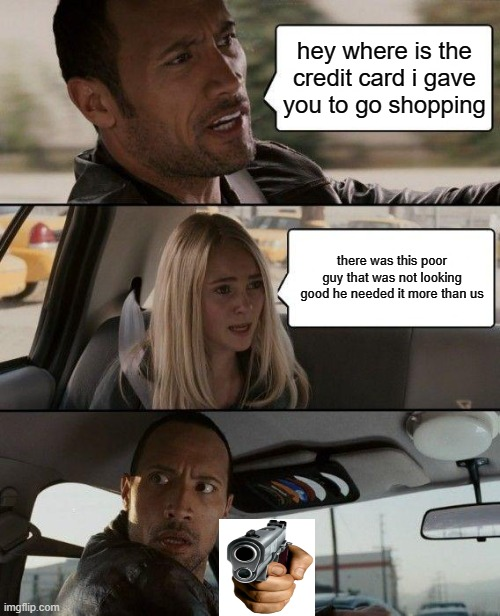 The Rock Driving |  hey where is the credit card i gave you to go shopping; there was this poor guy that was not looking good he needed it more than us | image tagged in memes,the rock driving | made w/ Imgflip meme maker