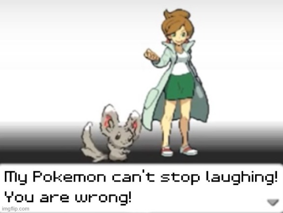 My Pokemon can't stop laughing! You are wrong! | image tagged in my pokemon can't stop laughing you are wrong | made w/ Imgflip meme maker