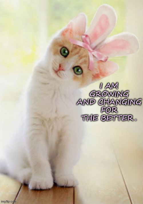 Growing |  I AM GROWING AND CHANGING FOR THE BETTER. | image tagged in affirmation,growing up,kitten | made w/ Imgflip meme maker