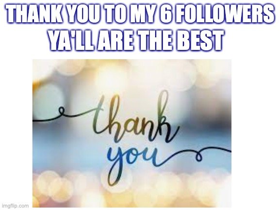 thank you |  YA'LL ARE THE BEST; THANK YOU TO MY 6 FOLLOWERS | image tagged in thank you,blank white template | made w/ Imgflip meme maker