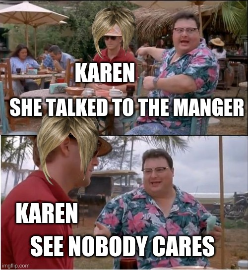 See Nobody Cares |  KAREN; SHE TALKED TO THE MANGER; KAREN; SEE NOBODY CARES | image tagged in memes,see nobody cares,karen | made w/ Imgflip meme maker