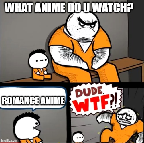 romance anime is kinda wierd |  WHAT ANIME DO U WATCH? ROMANCE ANIME | image tagged in surprised bulky prisoner | made w/ Imgflip meme maker