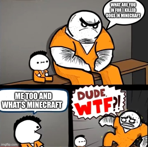 Surprised bulky prisoner |  WHAT ARE YOU IN FOR I KILLED DOGS IN MINECRAFT; ME TOO AND WHAT'S MINECRAFT | image tagged in surprised bulky prisoner | made w/ Imgflip meme maker