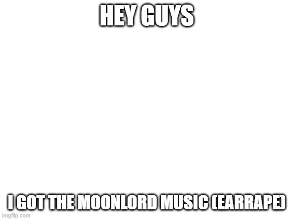 link in the comments |  HEY GUYS; I GOT THE MOONLORD MUSIC (EARRAPE) | image tagged in blank white template | made w/ Imgflip meme maker