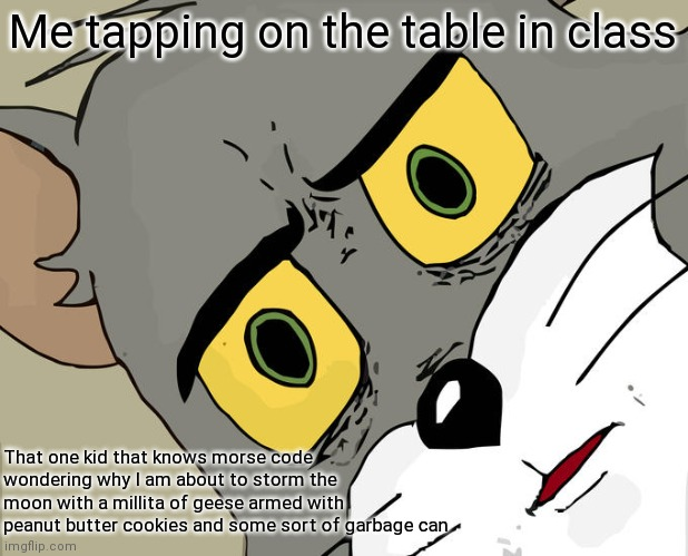 Unsettled Tom Meme |  Me tapping on the table in class; That one kid that knows morse code wondering why I am about to storm the moon with a millita of geese armed with peanut butter cookies and some sort of garbage can | image tagged in memes,unsettled tom | made w/ Imgflip meme maker