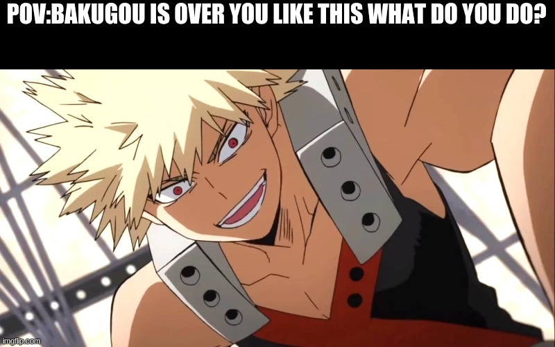 POV:BAKUGOU IS OVER YOU LIKE THIS WHAT DO YOU DO? | made w/ Imgflip meme maker