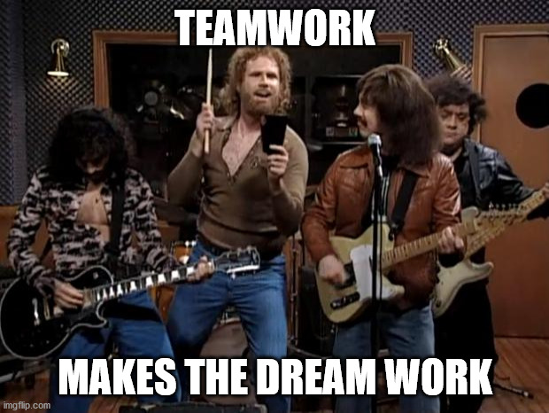 more cowbell | TEAMWORK MAKES THE DREAM WORK | image tagged in more cowbell | made w/ Imgflip meme maker