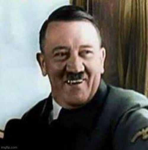 laughing hitler | image tagged in laughing hitler | made w/ Imgflip meme maker