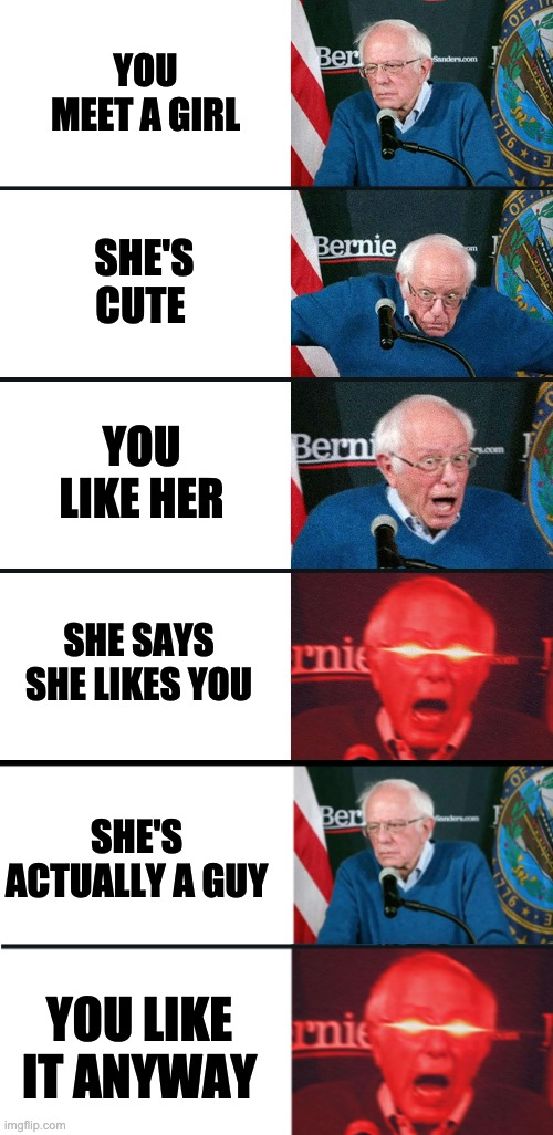 When she a trap but udc |  YOU MEET A GIRL; SHE'S CUTE; YOU LIKE HER; SHE SAYS SHE LIKES YOU; SHE'S ACTUALLY A GUY; YOU LIKE IT ANYWAY | image tagged in bernie sanders reaction nuked,trap,it's a trap | made w/ Imgflip meme maker