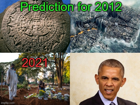Mayas were wrong. |  Prediction for 2012; 2021 | image tagged in obama,end of the world,2021 | made w/ Imgflip meme maker