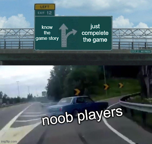 noobs |  know the game story; just compelete the game; noob players | image tagged in memes,left exit 12 off ramp | made w/ Imgflip meme maker