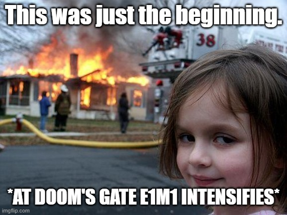This was just the beginning. *AT DOOM'S GATE E1M1 INTENSIFIES* | image tagged in memes,disaster girl | made w/ Imgflip meme maker