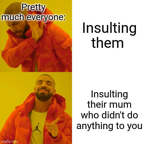 Justice! |  Insulting them; Pretty much everyone:; Insulting their mum who didn't do anything to you | image tagged in memes,drake hotline bling | made w/ Imgflip meme maker