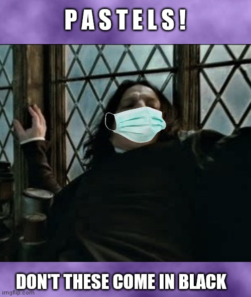 Is It Too Much To Ask? |  P A S T E L S ! DON'T THESE COME IN BLACK | image tagged in professor snape,harry potter,face mask,covid 19,covid memes,funny memes | made w/ Imgflip meme maker