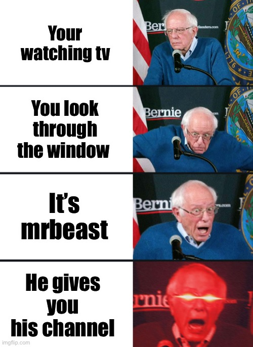 ? |  Your watching tv; You look through the window; It's mrbeast; He gives you his channel | image tagged in bernie sanders reaction nuked | made w/ Imgflip meme maker