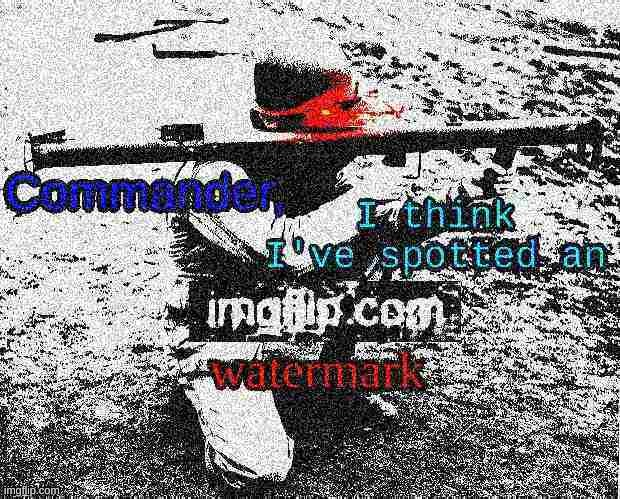 Commander, I think I've spotted an imgflip.com watermark | image tagged in commander i think i've spotted an imgflip com watermark | made w/ Imgflip meme maker